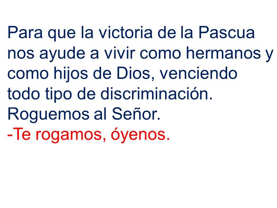Para que la victoria de la Pascua nos ayude a vivir como hermanos y como hijos de Dios, venciendo todo tipo de discriminación. Roguemos al Señor. -Te