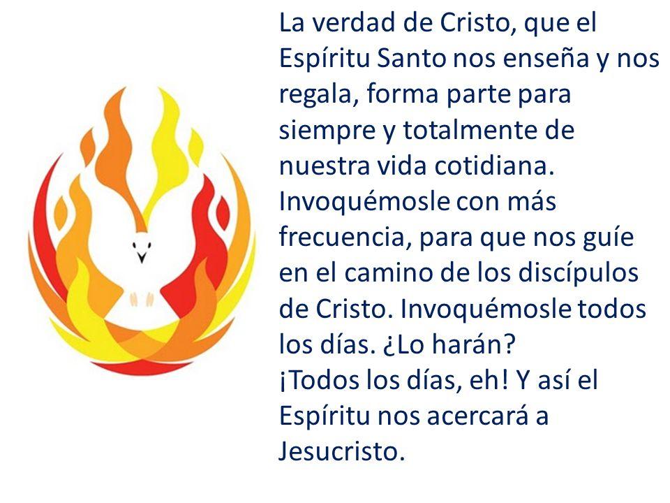 La verdad de Cristo, que el Espíritu Santo nos enseña y nos regala, forma parte para siempre y totalmente de nuestra vida cotidiana.