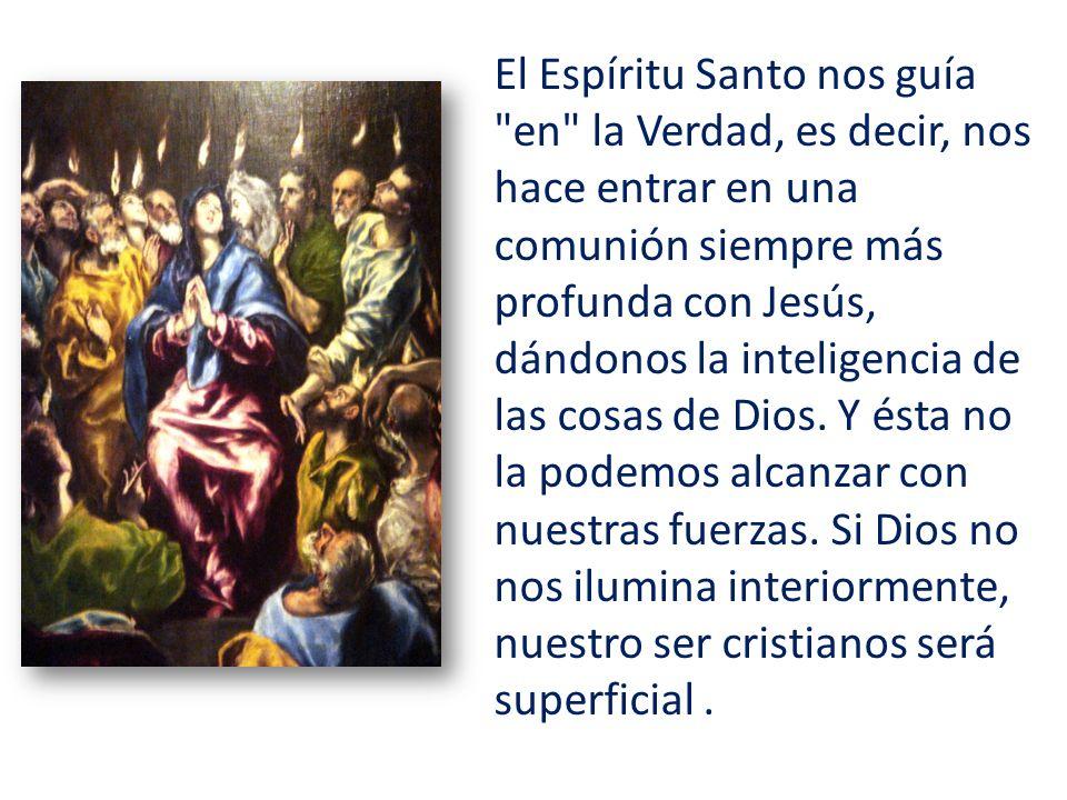 El Espíritu Santo nos guía en la Verdad, es decir, nos hace entrar en una comunión siempre más profunda con Jesús, dándonos la inteligencia de las cosas de Dios.