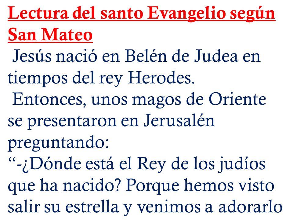 Lectura del santo Evangelio según San Mateo Jesús nació en Belén de Judea en tiempos del rey Herodes. Entonces, unos magos de Oriente se presentaron e