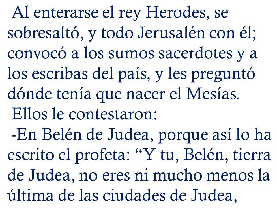 Al enterarse el rey Herodes, se sobresaltó, y todo Jerusalén con él; convocó a los sumos sacerdotes y a los escribas del país, y les preguntó dónde te
