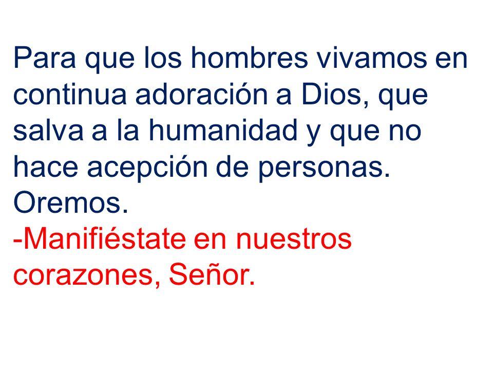 Para que los hombres vivamos en continua adoración a Dios, que salva a la humanidad y que no hace acepción de personas. Oremos. -Manifiéstate en nuest