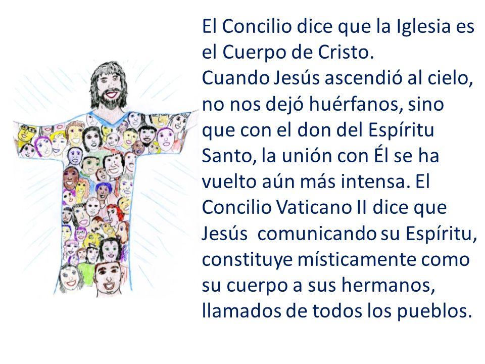 El Concilio dice que la Iglesia es el Cuerpo de Cristo. Cuando Jesús ascendió al cielo, no nos dejó huérfanos, sino que con el don del Espíritu Santo,