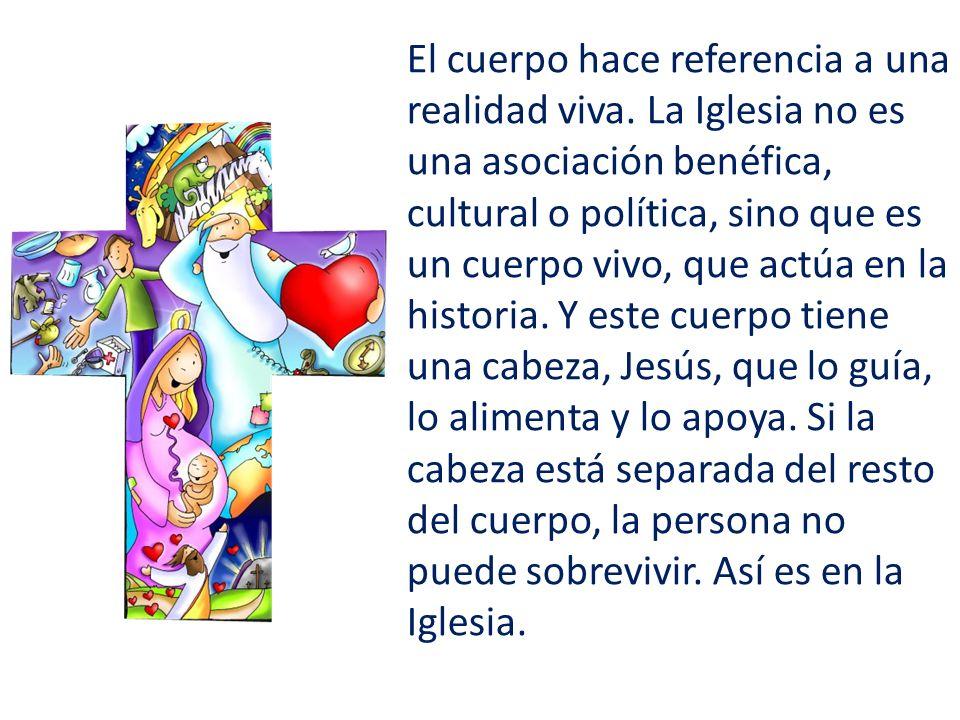 El cuerpo hace referencia a una realidad viva. La Iglesia no es una asociación benéfica, cultural o política, sino que es un cuerpo vivo, que actúa en