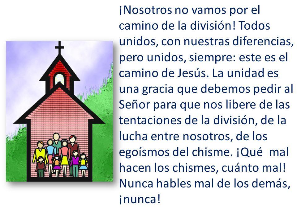 ¡Nosotros no vamos por el camino de la división! Todos unidos, con nuestras diferencias, pero unidos, siempre: este es el camino de Jesús. La unidad e
