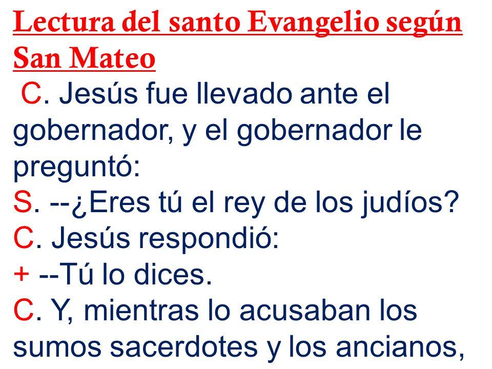 Lectura del santo Evangelio según San Mateo C. Jesús fue llevado ante el gobernador, y el gobernador le preguntó: S. --¿Eres tú el rey de los judíos?