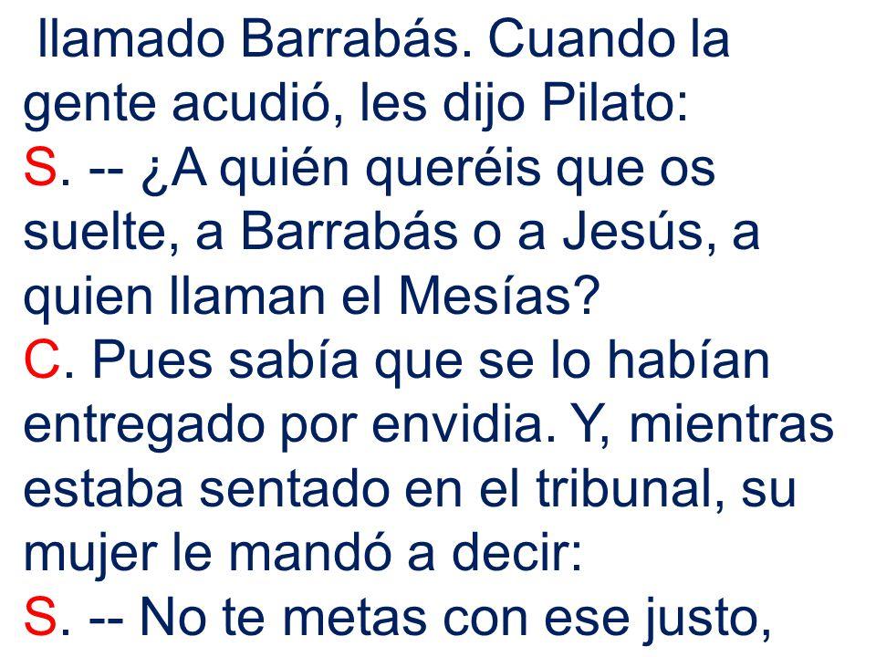 llamado Barrabás. Cuando la gente acudió, les dijo Pilato: S. -- ¿A quién queréis que os suelte, a Barrabás o a Jesús, a quien llaman el Mesías? C. Pu