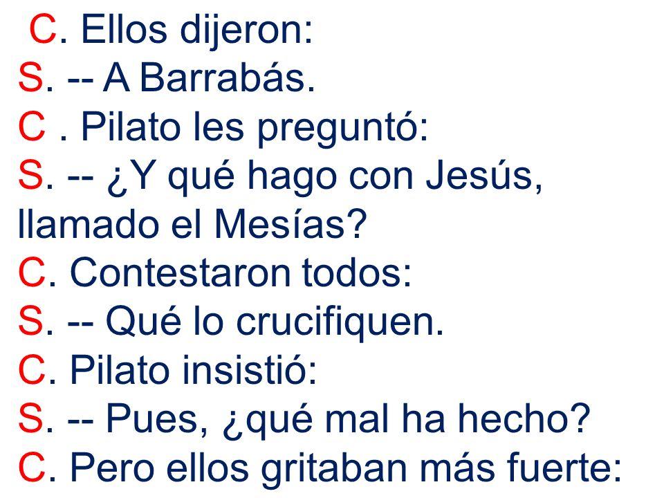 C. Ellos dijeron: S. -- A Barrabás. C. Pilato les preguntó: S. -- ¿Y qué hago con Jesús, llamado el Mesías? C. Contestaron todos: S. -- Qué lo crucifi