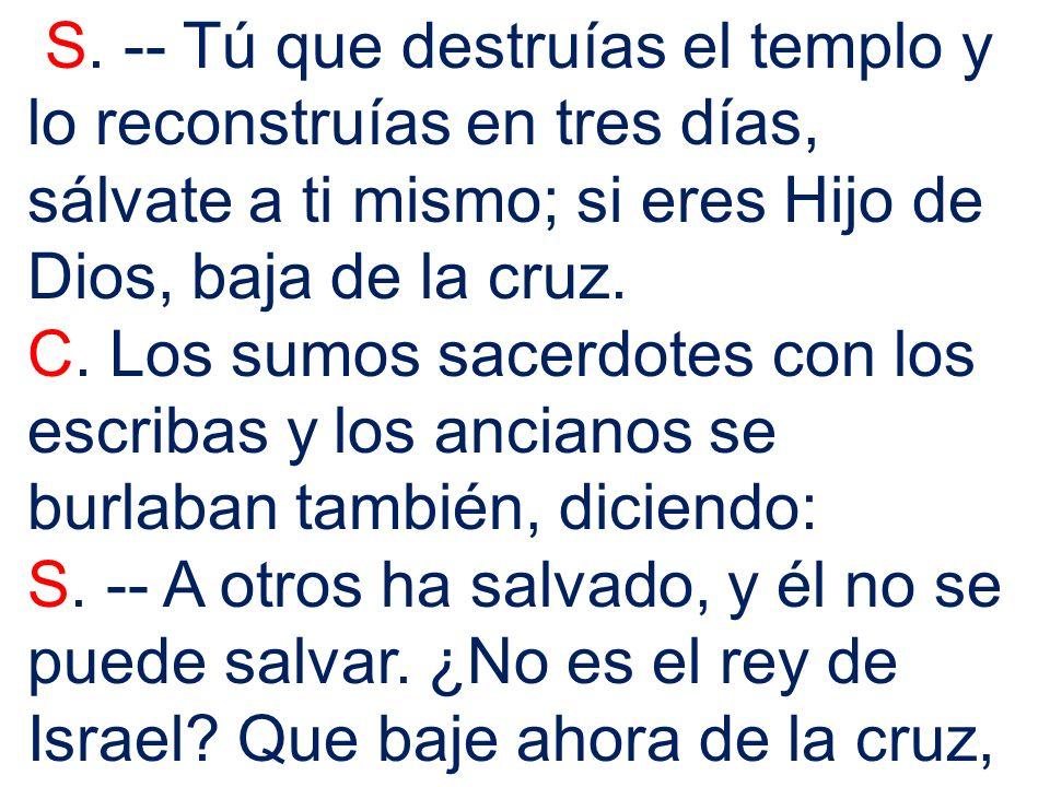 S. -- Tú que destruías el templo y lo reconstruías en tres días, sálvate a ti mismo; si eres Hijo de Dios, baja de la cruz. C. Los sumos sacerdotes co