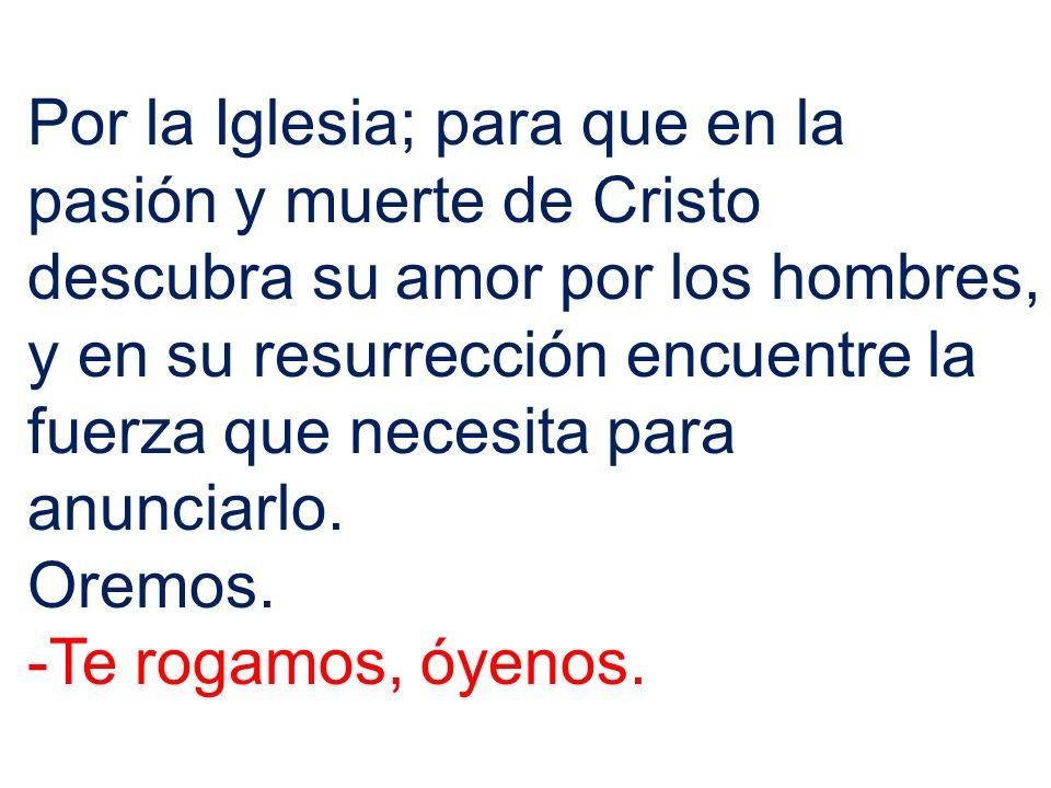Por la Iglesia; para que en la pasión y muerte de Cristo descubra su amor por los hombres, y en su resurrección encuentre la fuerza que necesita para