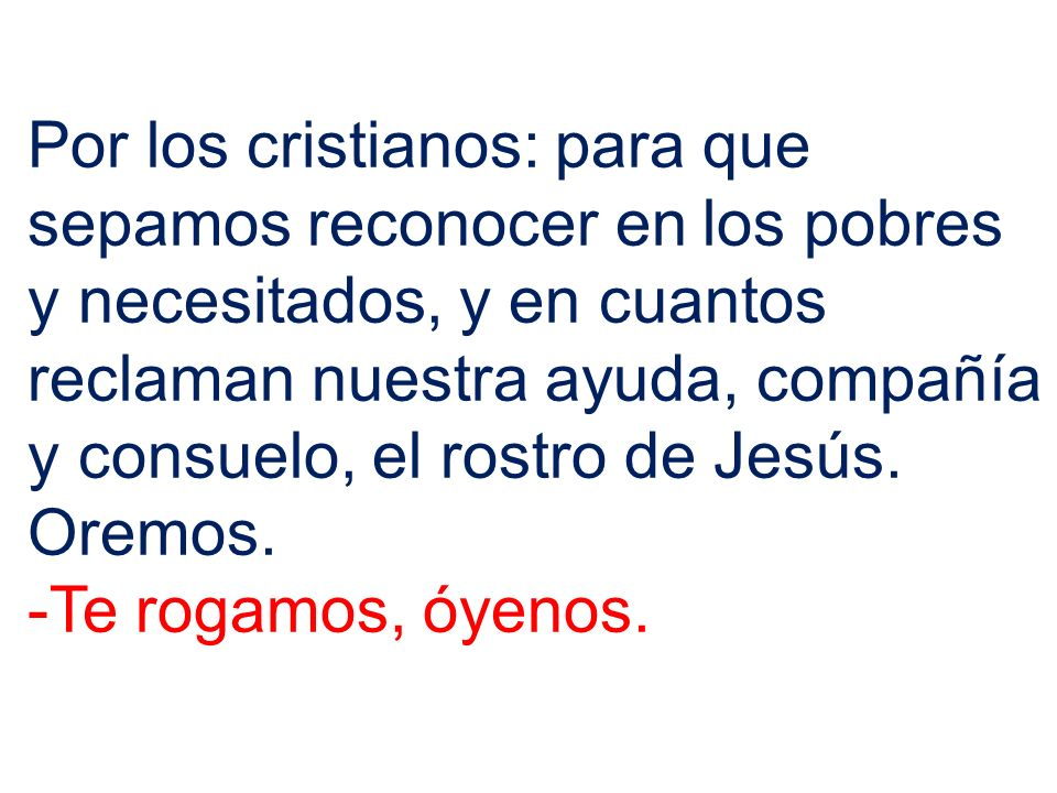 Por los cristianos: para que sepamos reconocer en los pobres y necesitados, y en cuantos reclaman nuestra ayuda, compañía y consuelo, el rostro de Jes