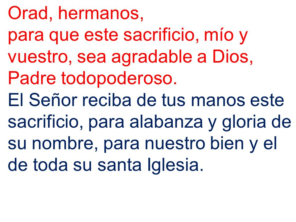 Orad, hermanos, para que este sacrificio, mío y vuestro, sea agradable a Dios, Padre todopoderoso. El Señor reciba de tus manos este sacrificio, para