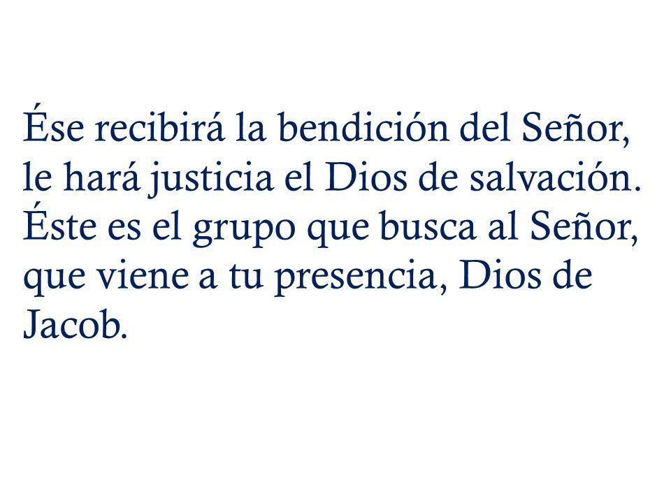 Ése recibirá la bendición del Señor, le hará justicia el Dios de salvación. Éste es el grupo que busca al Señor, que viene a tu presencia, Dios de Jac