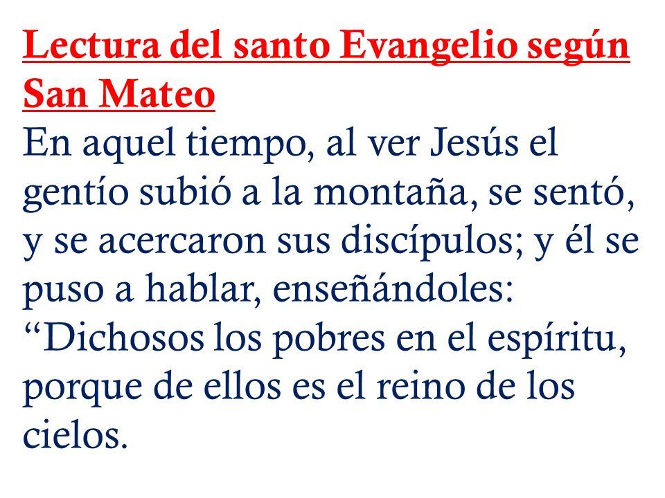 Lectura del santo Evangelio según San Mateo En aquel tiempo, al ver Jesús el gentío subió a la montaña, se sentó, y se acercaron sus discípulos; y él