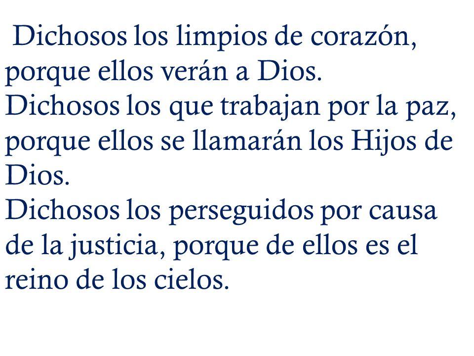 Dichosos los limpios de corazón, porque ellos verán a Dios. Dichosos los que trabajan por la paz, porque ellos se llamarán los Hijos de Dios. Dichosos