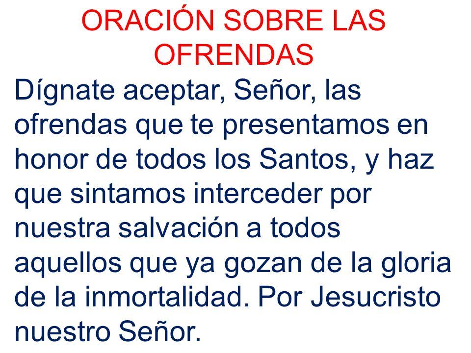 ORACIÓN SOBRE LAS OFRENDAS Dígnate aceptar, Señor, las ofrendas que te presentamos en honor de todos los Santos, y haz que sintamos interceder por nue