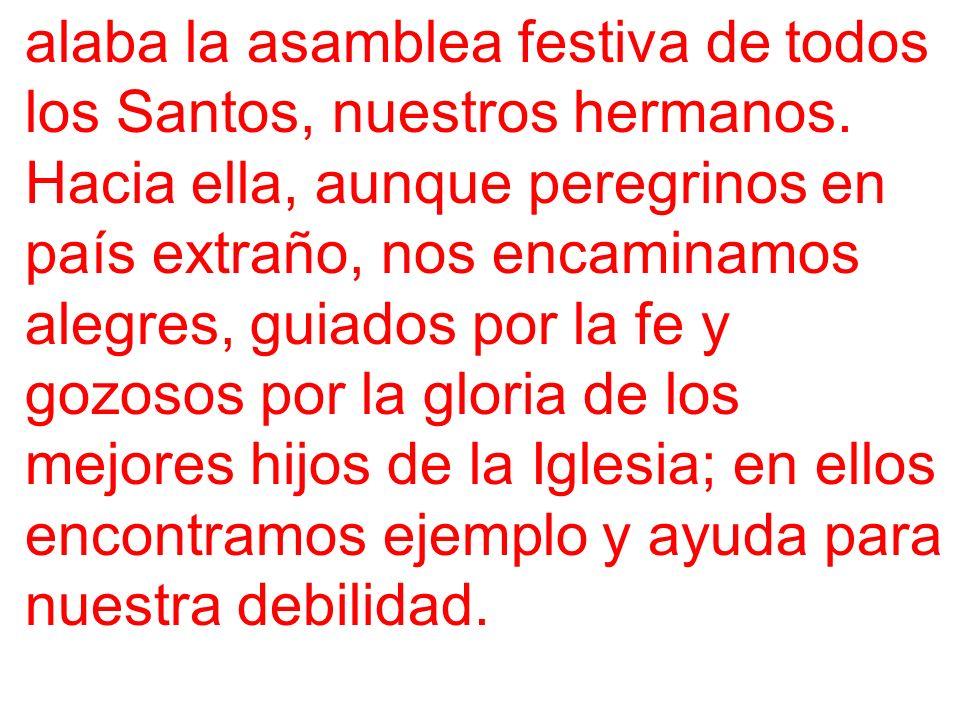 alaba la asamblea festiva de todos los Santos, nuestros hermanos. Hacia ella, aunque peregrinos en país extraño, nos encaminamos alegres, guiados por