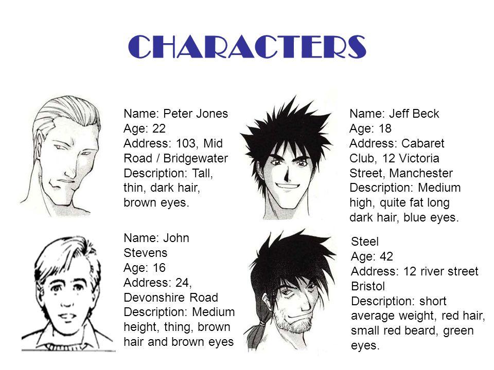CHARACTERS Name: Peter Jones Age: 22 Address: 103, Mid Road / Bridgewater Description: Tall, thin, dark hair, brown eyes. Name: John Stevens Age: 16 A