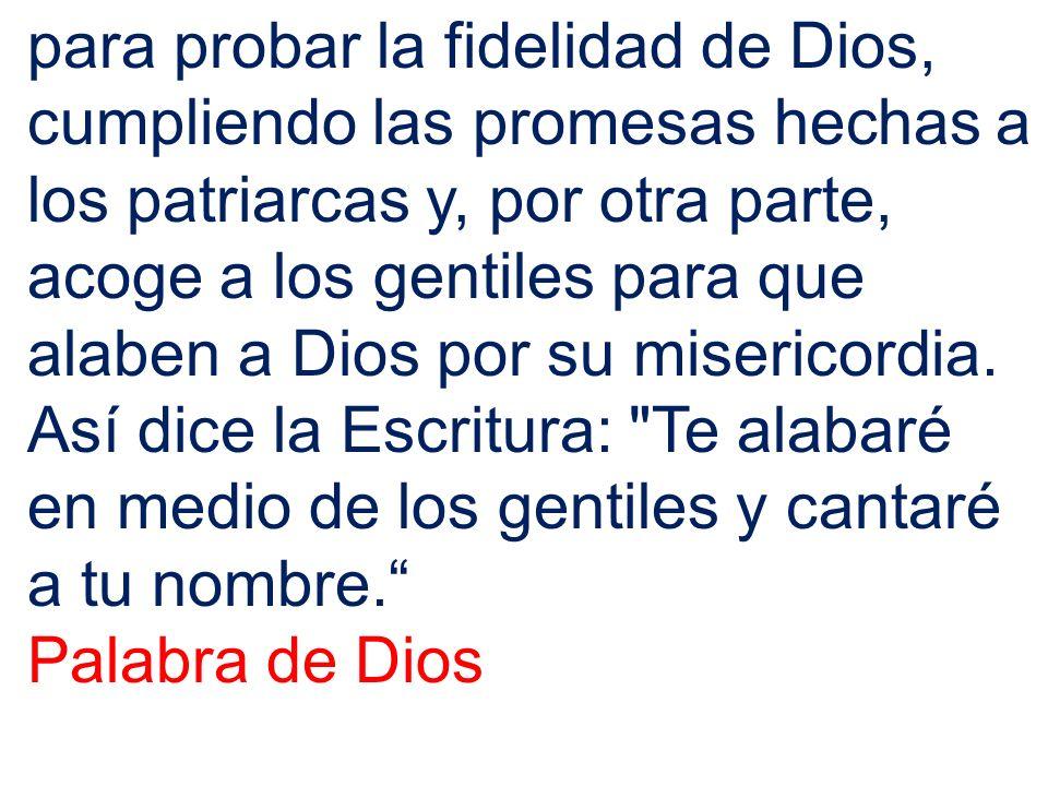 para probar la fidelidad de Dios, cumpliendo las promesas hechas a los patriarcas y, por otra parte, acoge a los gentiles para que alaben a Dios por s