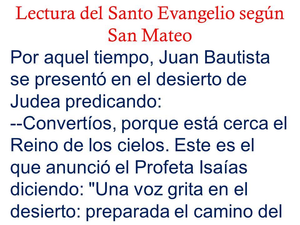 Lectura del Santo Evangelio según San Mateo Por aquel tiempo, Juan Bautista se presentó en el desierto de Judea predicando: --Convertíos, porque está