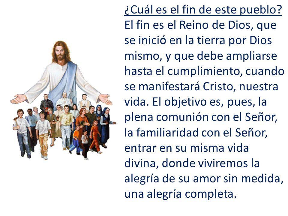 ¿Cuál es el fin de este pueblo? El fin es el Reino de Dios, que se inició en la tierra por Dios mismo, y que debe ampliarse hasta el cumplimiento, cua