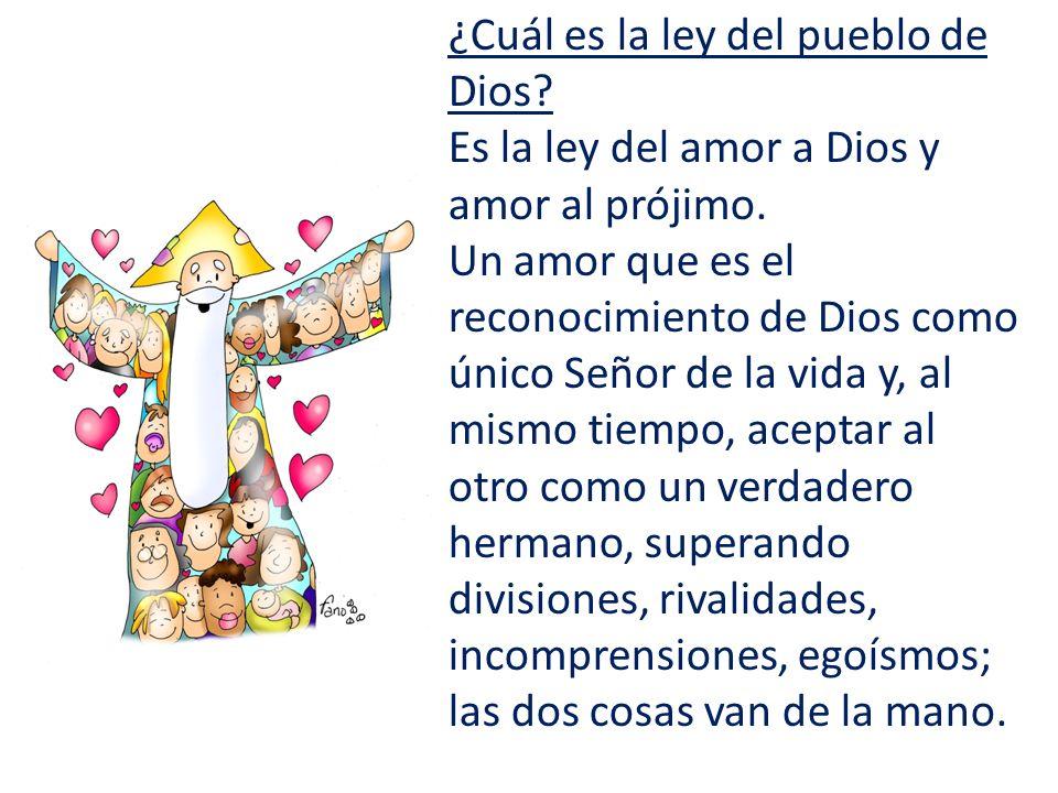 ¿Cuál es la ley del pueblo de Dios? Es la ley del amor a Dios y amor al prójimo. Un amor que es el reconocimiento de Dios como único Señor de la vida