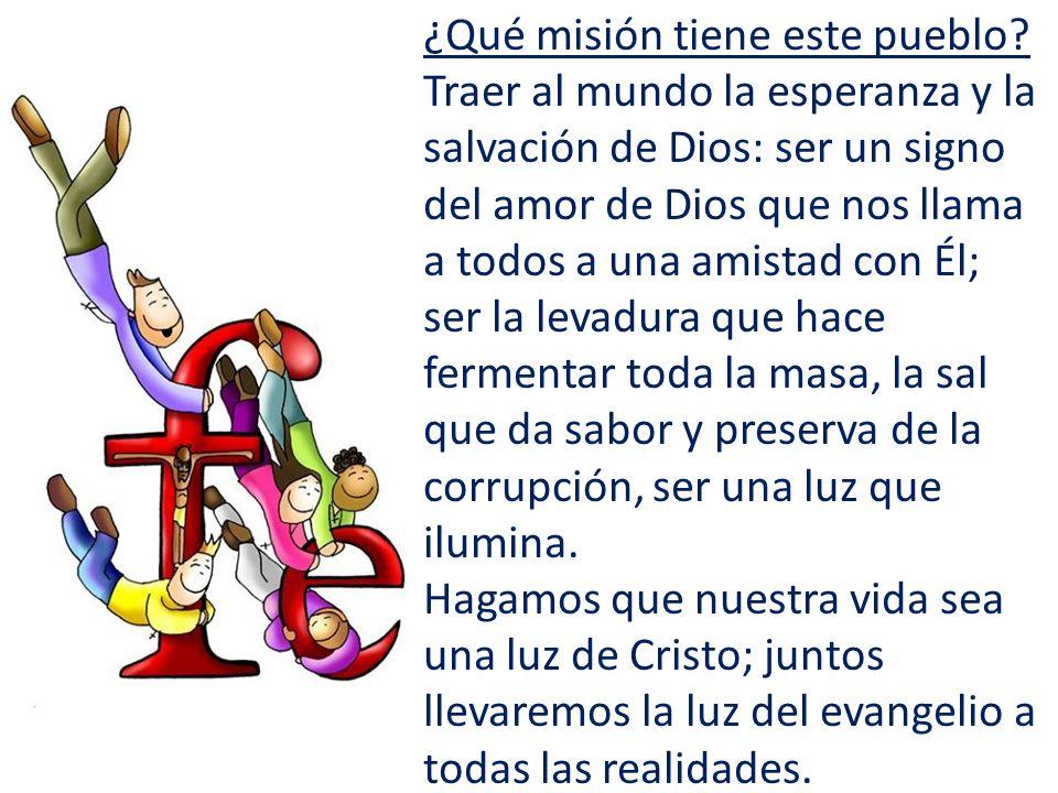 ¿Qué misión tiene este pueblo? Traer al mundo la esperanza y la salvación de Dios: ser un signo del amor de Dios que nos llama a todos a una amistad c