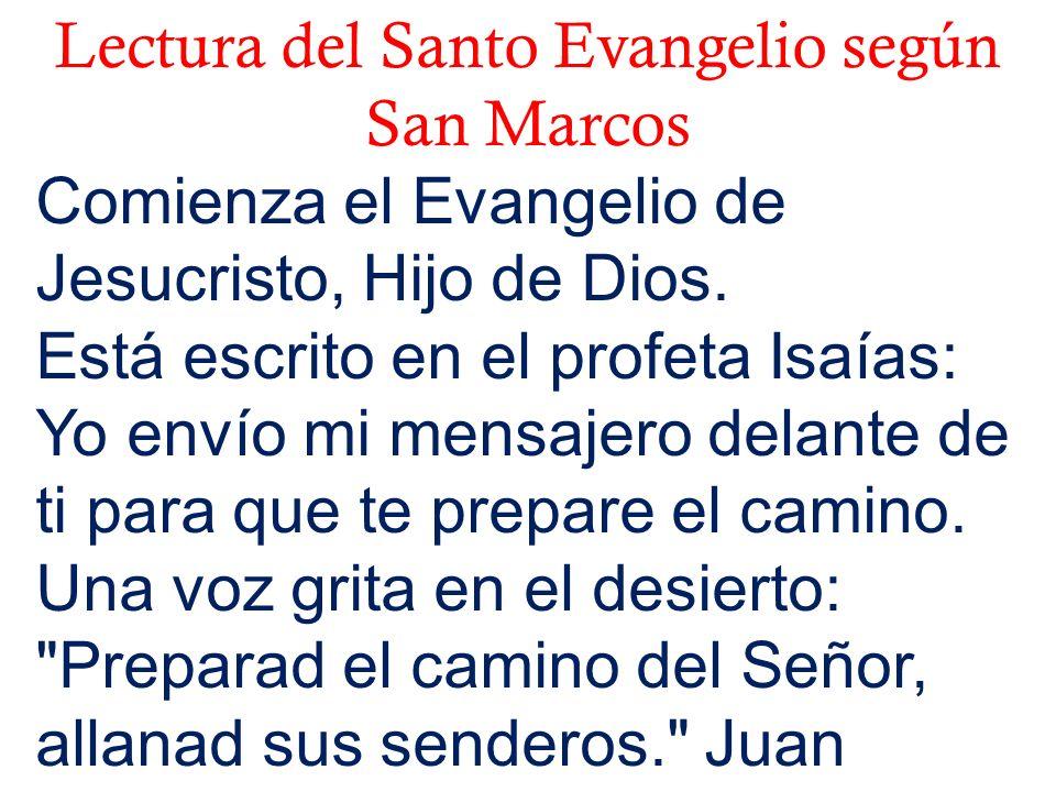 Lectura del Santo Evangelio según San Marcos Comienza el Evangelio de Jesucristo, Hijo de Dios. Está escrito en el profeta Isaías: Yo envío mi mensaje