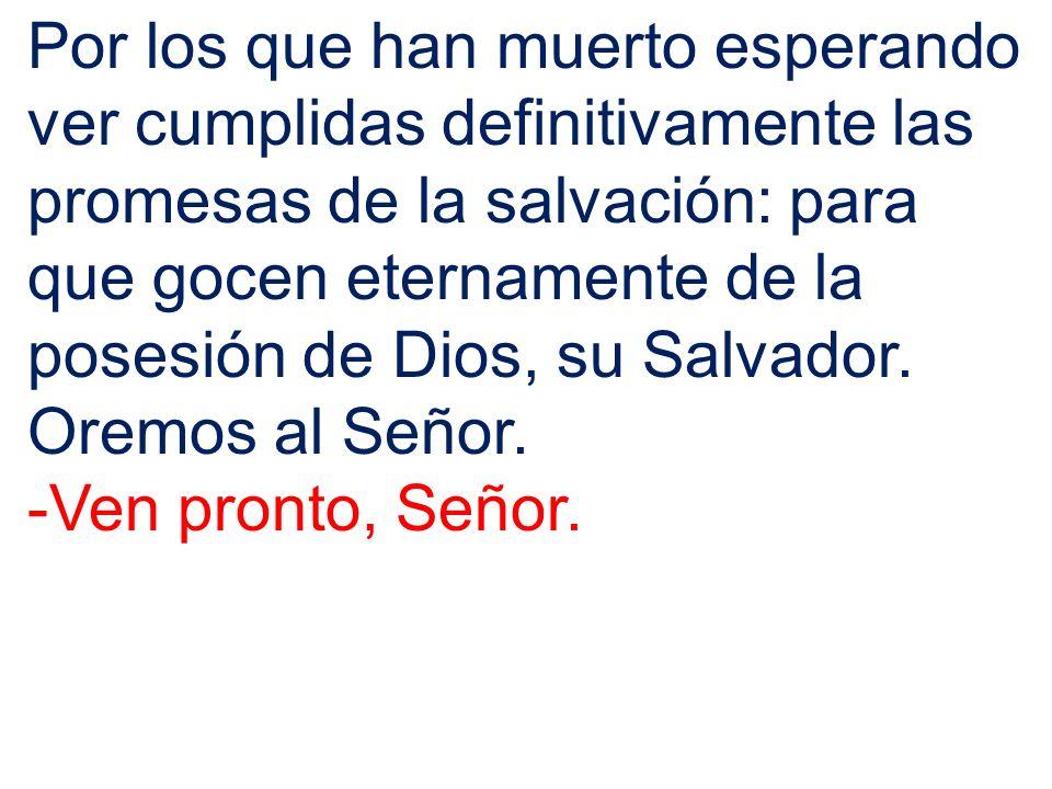 Por los que han muerto esperando ver cumplidas definitivamente las promesas de la salvación: para que gocen eternamente de la posesión de Dios, su Sal