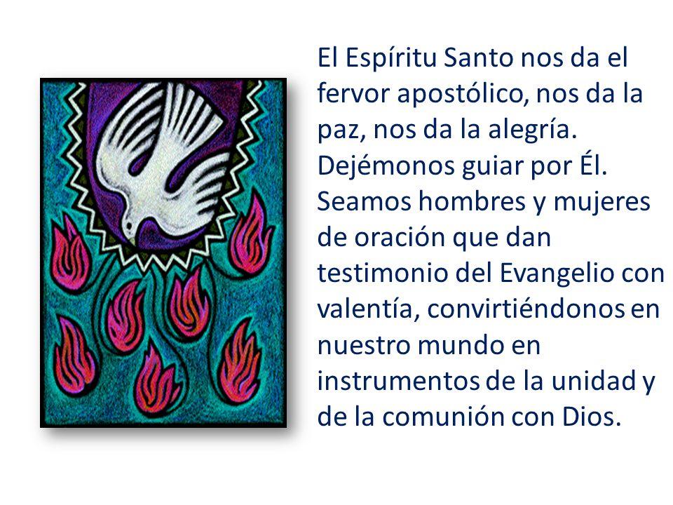 El Espíritu Santo nos da el fervor apostólico, nos da la paz, nos da la alegría. Dejémonos guiar por Él. Seamos hombres y mujeres de oración que dan t