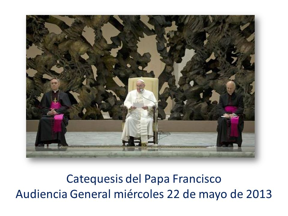 Catequesis del Papa Francisco Audiencia General miércoles 22 de mayo de 2013
