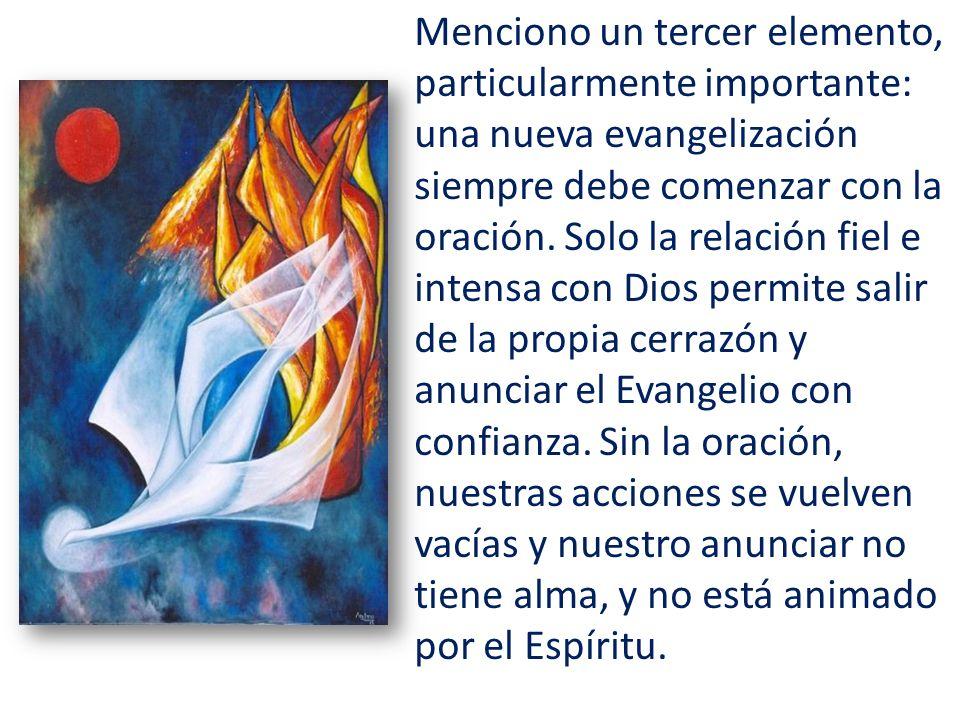 Menciono un tercer elemento, particularmente importante: una nueva evangelización siempre debe comenzar con la oración. Solo la relación fiel e intens