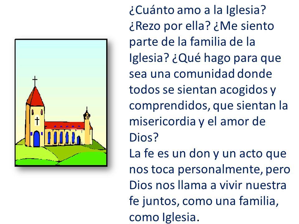 ¿Cuánto amo a la Iglesia? ¿Rezo por ella? ¿Me siento parte de la familia de la Iglesia? ¿Qué hago para que sea una comunidad donde todos se sientan ac