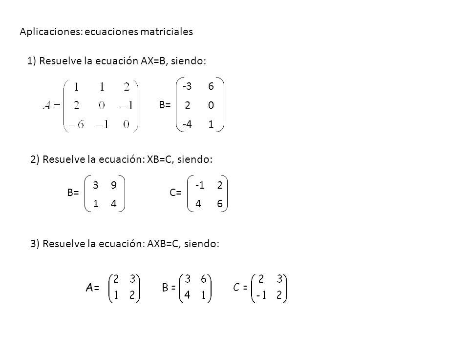 Aplicaciones: ecuaciones matriciales 1) Resuelve la ecuación AX=B, siendo: -36 20 -41 B= 2) Resuelve la ecuación: XB=C, siendo: 39 14 B= 2 46 C= A= 3)