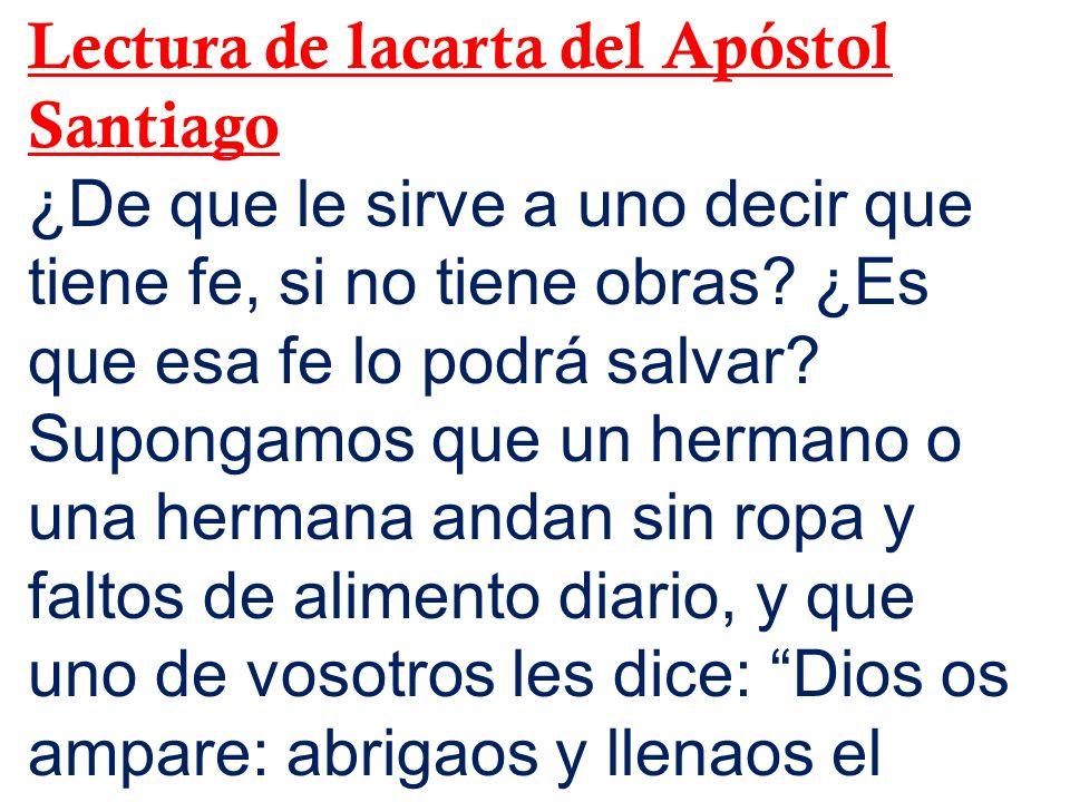 Lectura de lacarta del Apóstol Santiago ¿De que le sirve a uno decir que tiene fe, si no tiene obras.