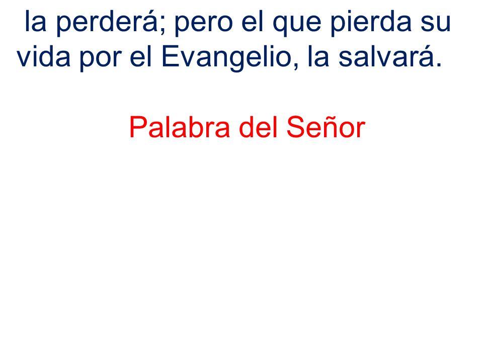 la perderá; pero el que pierda su vida por el Evangelio, la salvará. Palabra del Señor