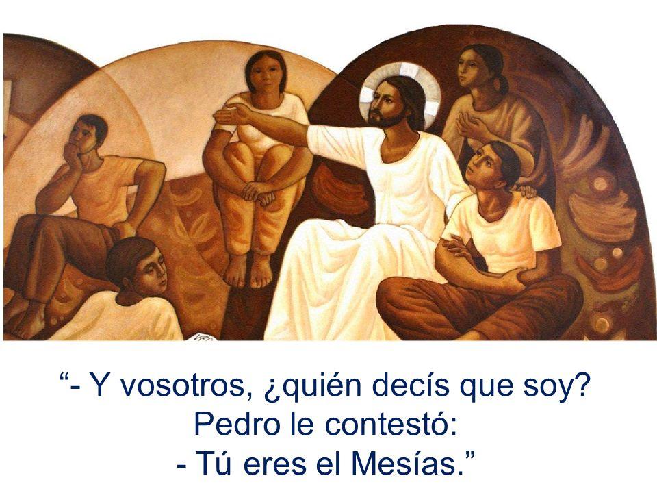 - Y vosotros, ¿quién decís que soy? Pedro le contestó: - Tú eres el Mesías.
