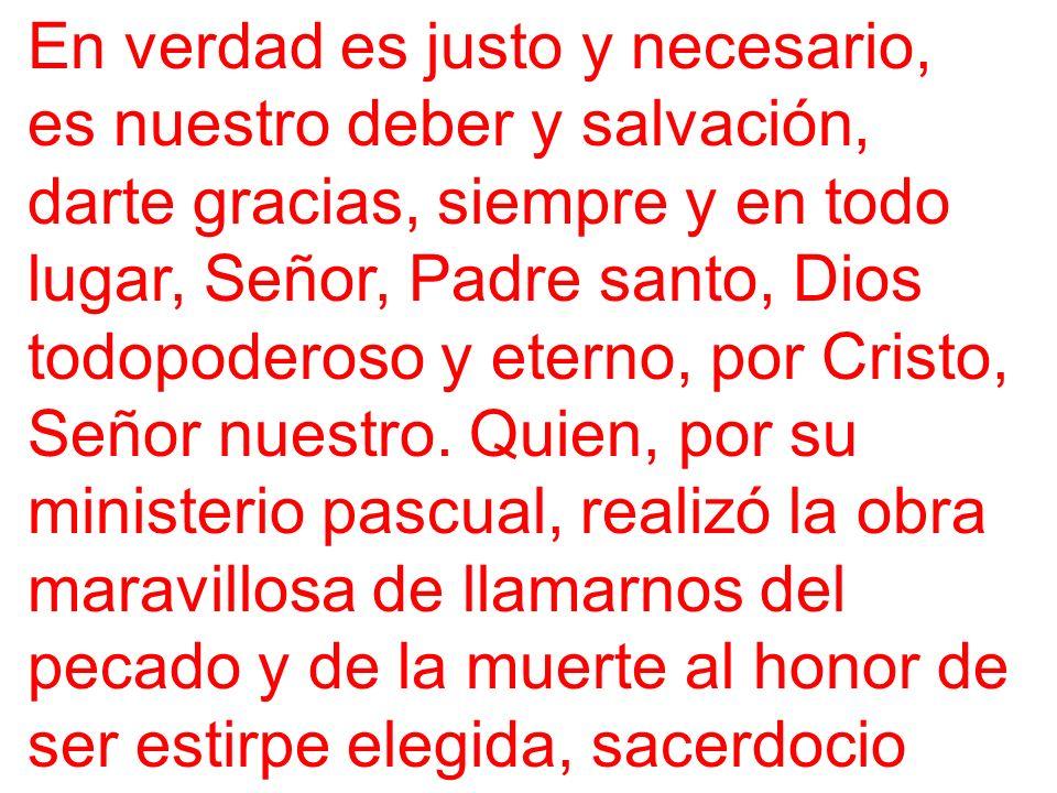 En verdad es justo y necesario, es nuestro deber y salvación, darte gracias, siempre y en todo lugar, Señor, Padre santo, Dios todopoderoso y eterno, por Cristo, Señor nuestro.