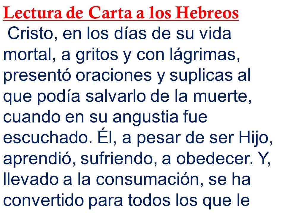 Lectura de Carta a los Hebreos Cristo, en los días de su vida mortal, a gritos y con lágrimas, presentó oraciones y suplicas al que podía salvarlo de