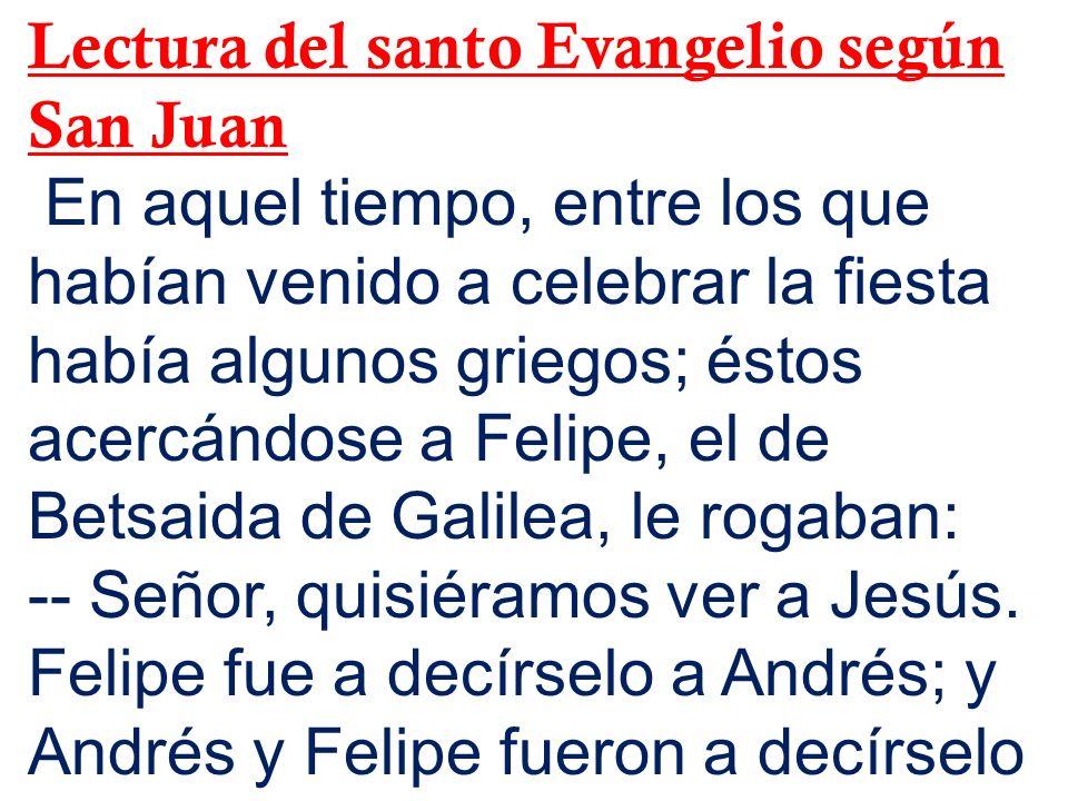 Lectura del santo Evangelio según San Juan En aquel tiempo, entre los que habían venido a celebrar la fiesta había algunos griegos; éstos acercándose