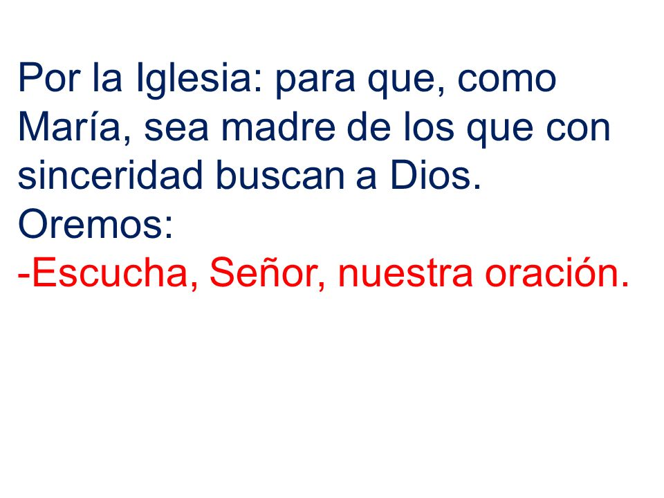 Por la Iglesia: para que, como María, sea madre de los que con sinceridad buscan a Dios. Oremos: -Escucha, Señor, nuestra oración.