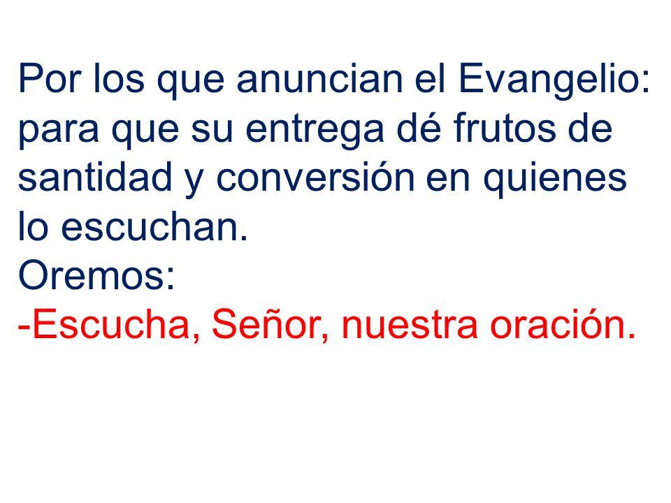 Por los que anuncian el Evangelio: para que su entrega dé frutos de santidad y conversión en quienes lo escuchan. Oremos: -Escucha, Señor, nuestra ora