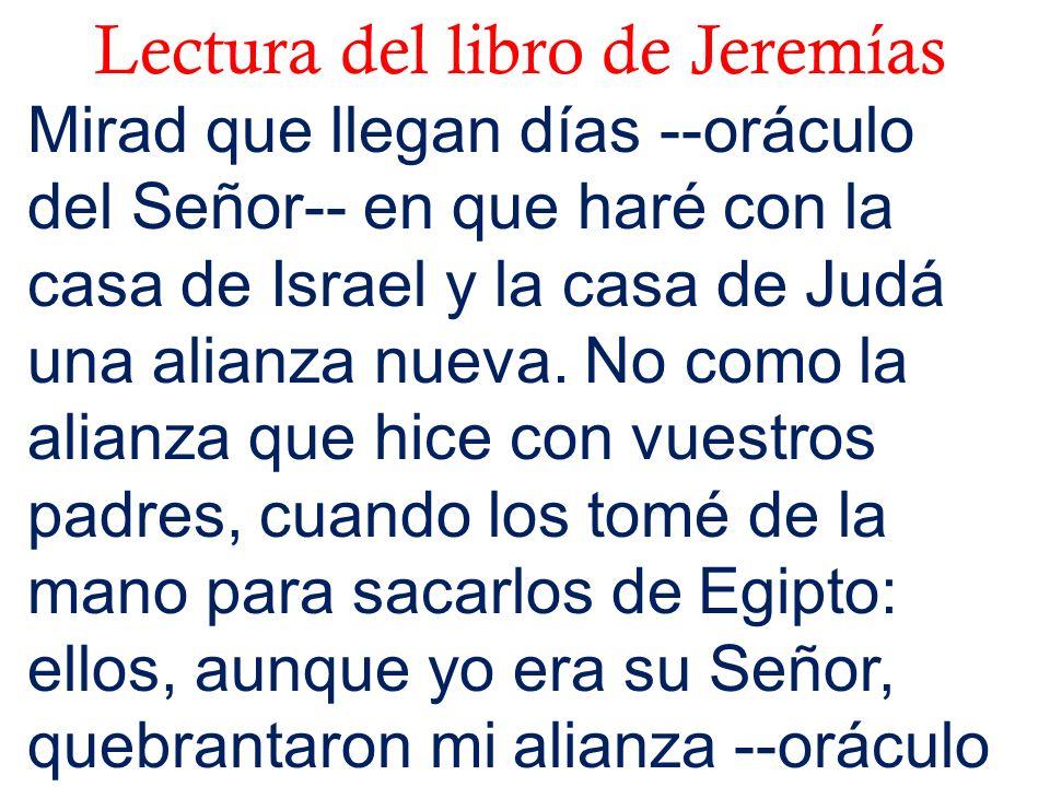Lectura del libro de Jeremías Mirad que llegan días --oráculo del Señor-- en que haré con la casa de Israel y la casa de Judá una alianza nueva. No co