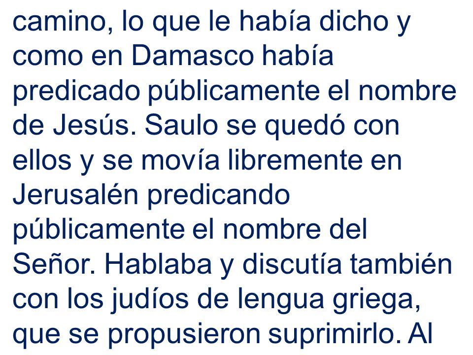 camino, lo que le había dicho y como en Damasco había predicado públicamente el nombre de Jesús. Saulo se quedó con ellos y se movía libremente en Jer