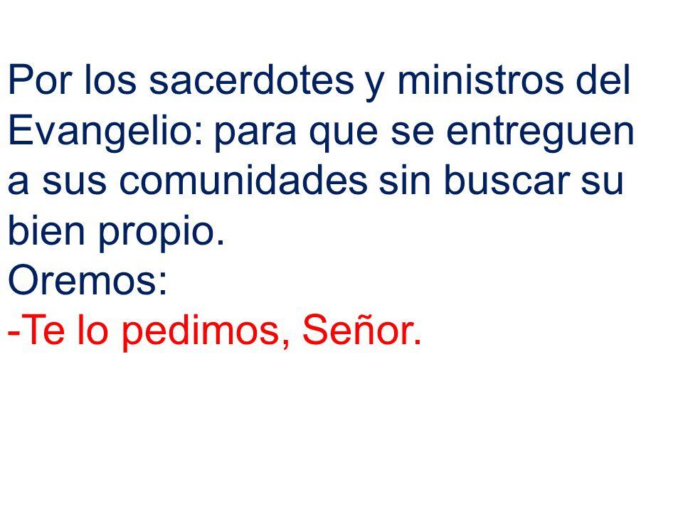 Por los sacerdotes y ministros del Evangelio: para que se entreguen a sus comunidades sin buscar su bien propio. Oremos: -Te lo pedimos, Señor.
