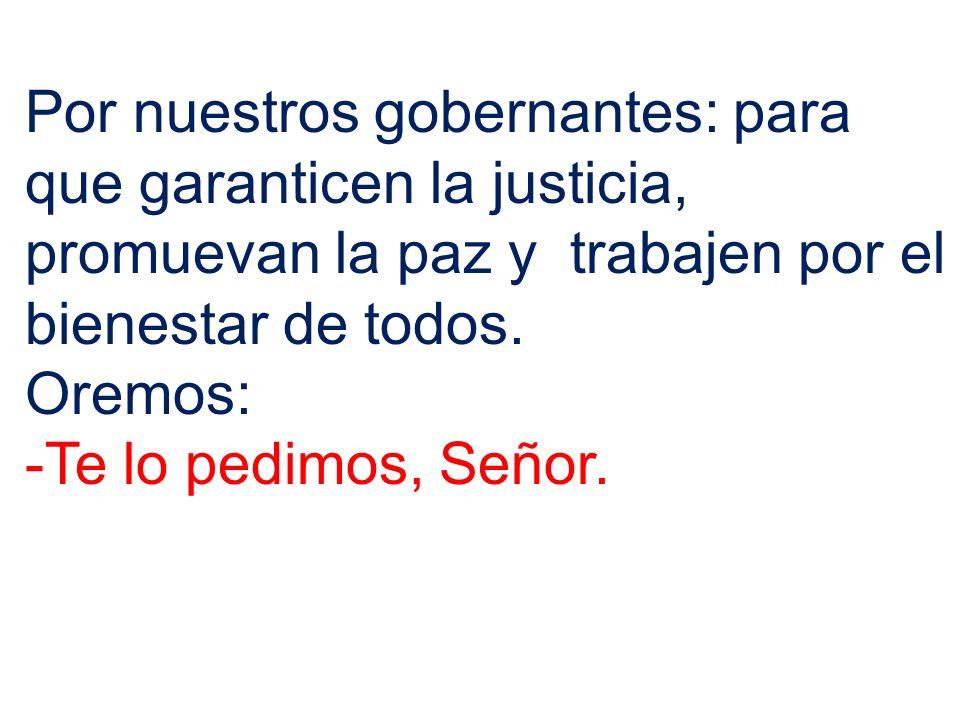 Por nuestros gobernantes: para que garanticen la justicia, promuevan la paz y trabajen por el bienestar de todos. Oremos: -Te lo pedimos, Señor.