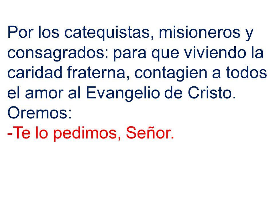 Por los catequistas, misioneros y consagrados: para que viviendo la caridad fraterna, contagien a todos el amor al Evangelio de Cristo. Oremos: -Te lo