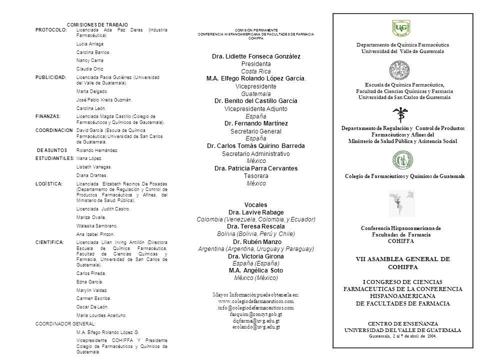 Mayor Información puede obtenerla en: www.colegiodefarmaceuticos.com info@colegiodefarmaceuticos.com farquim@concyt.gob.gt dqfarma@uvg.edu.gt erolando@uvg.edu.gt VII ASAMBLEA GENERAL DE COHIFFA CONGRESO DE CIENCIAS FARMACÉUTICAS DE LA CONFERENCIA HISPANOAMERICANA DE FACULTADES DE FARMACIA CENTRO DE ENSEÑANZA UNIVERSIDAD DEL VALLE DE GUATEMALA Guatemala, 2 al 7 de abril de 2004.