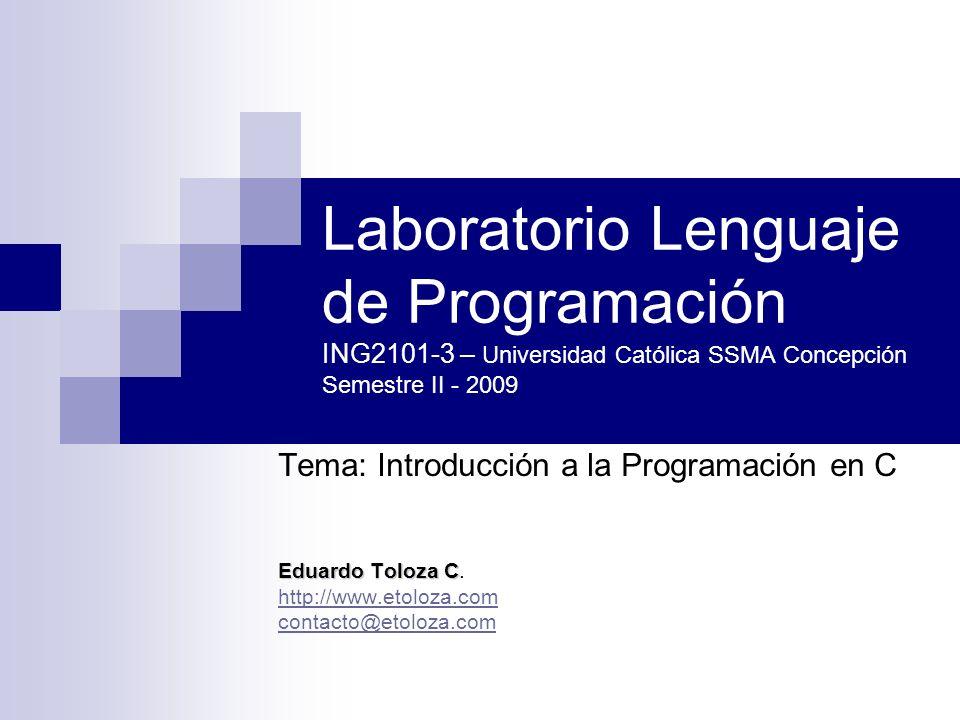 Laboratorio Lenguaje de Programación ING2101-3 – Universidad Católica SSMA Concepción Semestre II - 2009 Tema: Introducción a la Programación en C Edu