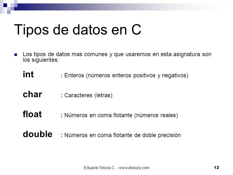 Eduardo Toloza C. - www.etoloza.com12 Tipos de datos en C Los tipos de datos mas comunes y que usaremos en esta asignatura son los siguientes: int : E